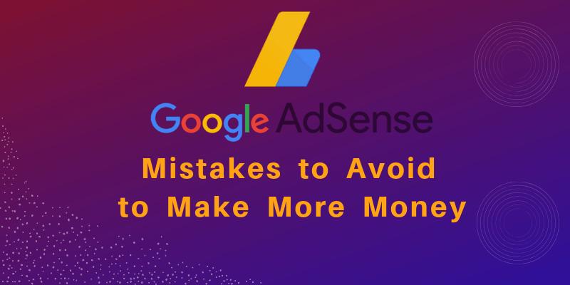 11 Google Adsense Mistakes to Avoid to Make More Money