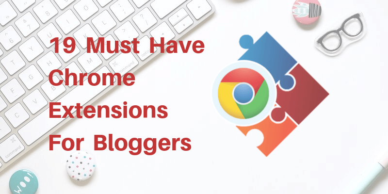 19 Must Have Chrome Extensions For Bloggers and Youtubers